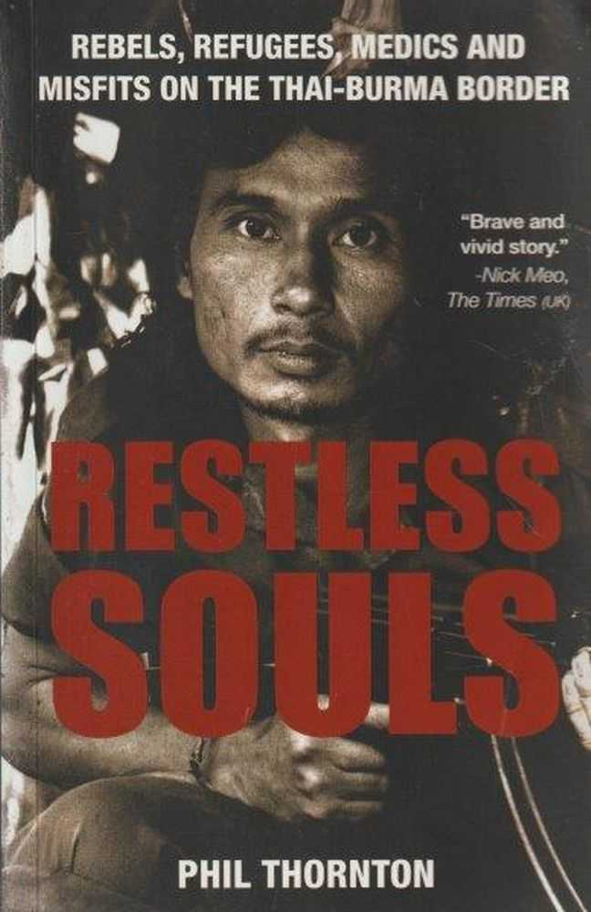 Restless Souls : Rebels, Refugees, Medics and Misfits on the Thai-Burma Border, Phil Thornton