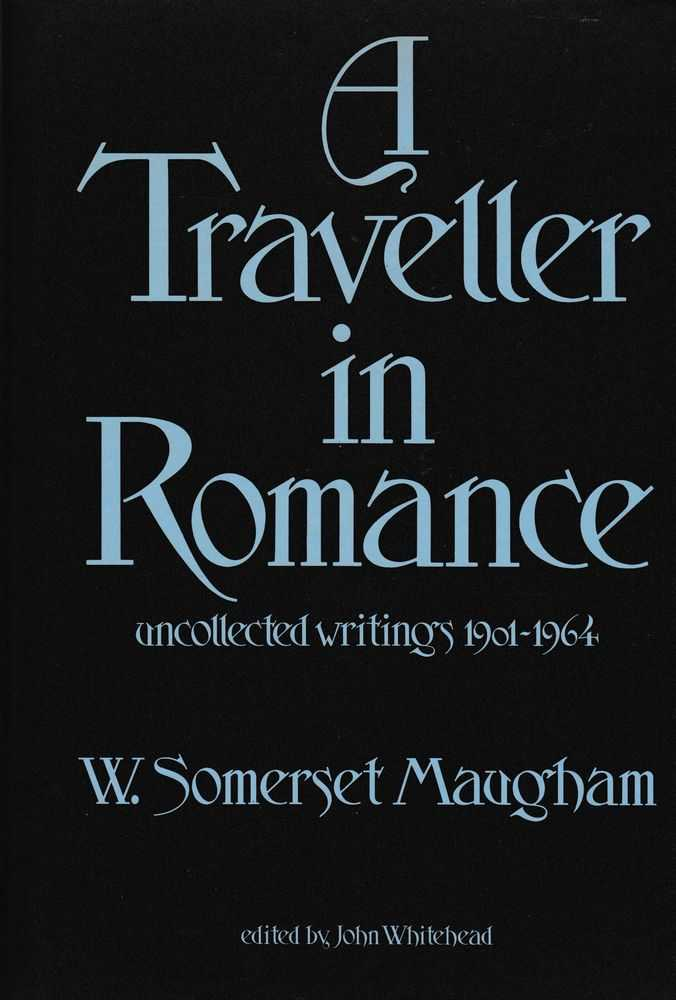 A Traveller in Romance: Uncollected Writings 1901-1964, W. Somerset Maugham [Edited by John Whitehead]