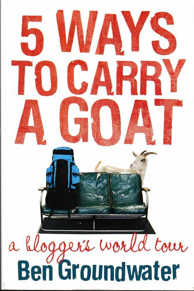 5 Ways to carry A Goat: A Blogger's World Tour, Ben Groundwater