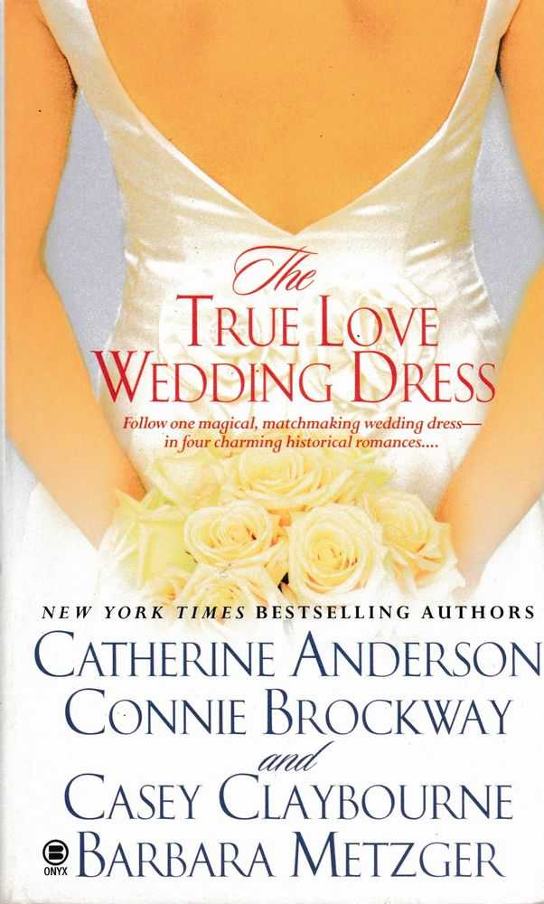 The True Love Wedding Dress, Catherine Anderson; Connie Brockway and Casey Claybourne; Barbara Metzger