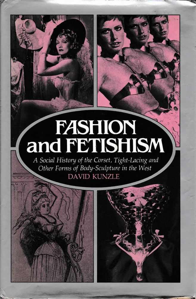 Fashion and Fetishism: A Social History of the Corset, Tight-Lacing and Other Forms of Body-Sculpture in the West, David Kunzle