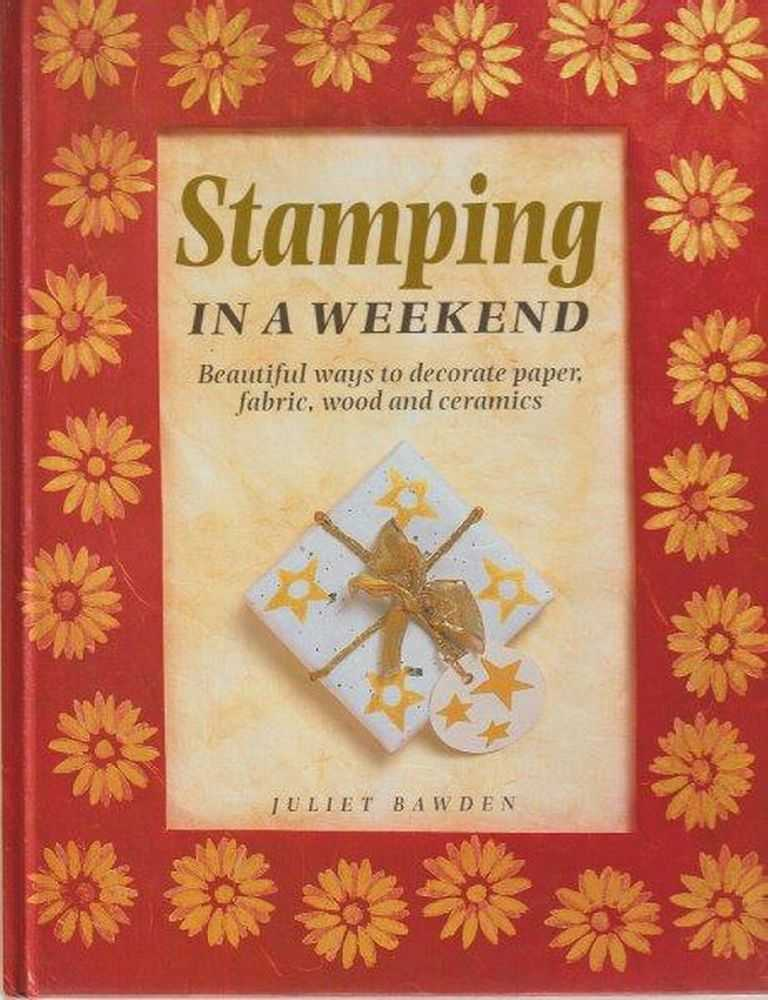 Stamping In A Weekend: Beautiful Ways to Decorate Paper, Fabric, Wood and Ceramics, Juliet Bawden