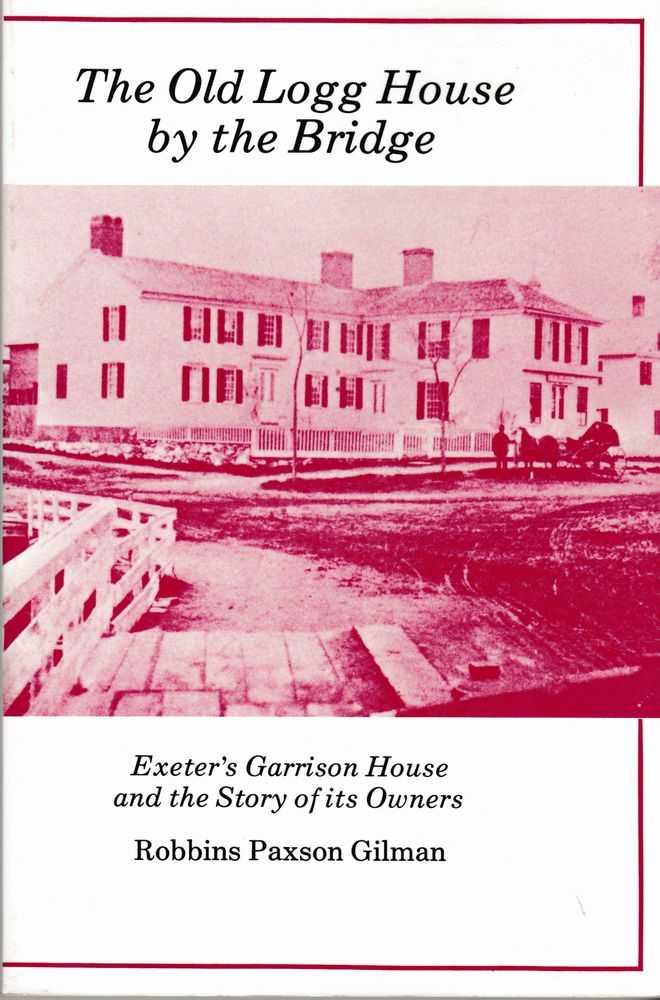 The Old Logg House by The Bridge - Exeter's Garrison House and the Story of its Owners, Robbins Paxson Gilman
