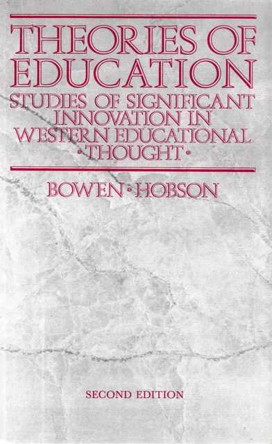 Theories of Education: Studies of Significant Innovation in Western Educational Thought, James Bowen, Peter R. Hobson