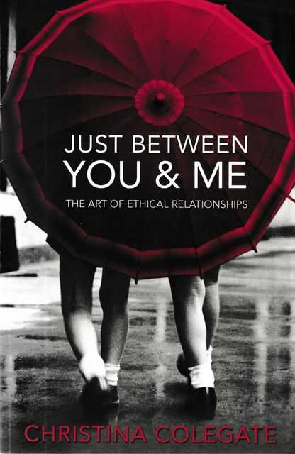 Just Between You & Me: The Art of Ethical Relationships, Christina Colegate
