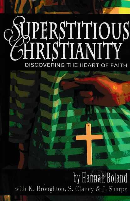 Superstitious Christianity: Discovering The Heart of Faith, Hannah Boland with K. Broughton, S. Clancy & J. Sharpe
