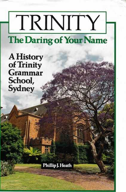Trinity: The Daring of your Name: A History of Trinity Grammar School, Sydney, Phillip J. Heath