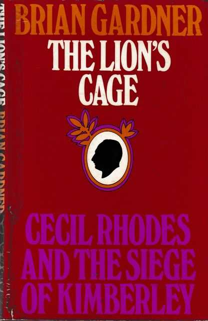 The Lion's Cage: Cecil Rhodes and the Siege of Kimberley, Brian Gardner