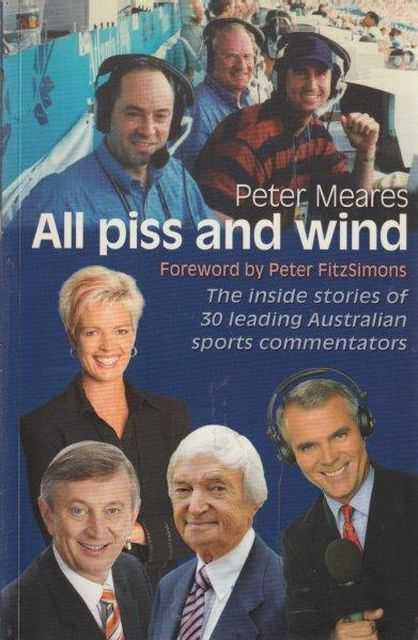 All Piss And Wind - The Inside Stories Of 30 Leading Australian Sports Commentators, Peter Meares