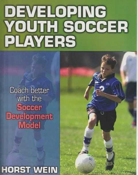 Developing Youth Soccer Players - Coach Better With The Soccer Development Model, Horst Wein