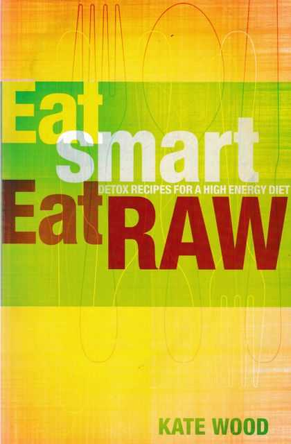 Eat Smart, Eat Raw: Detox Recipes for a High Energy Diet, Kate Wood