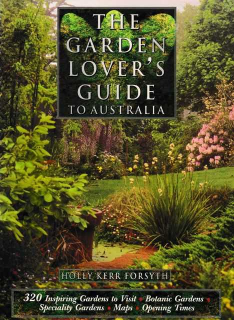 The Garden Lover's Guide to Australia: 320 Inspiring Gardens to Visit, Holly Kerr Forsyth