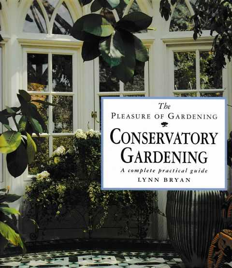 Conservatory Gardening: A Complete Practical Guide [The Pleasure of Gardening], Lynn Bryan