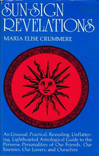 Sun-Sign Revelations: An Unusual, Practical, revealing, Unflattering, Lighthearted Astrological Guide to the Perverse Personalities of our Friends, our Enemies, Our Lovers and Ourselves, Maria Elise Crummere