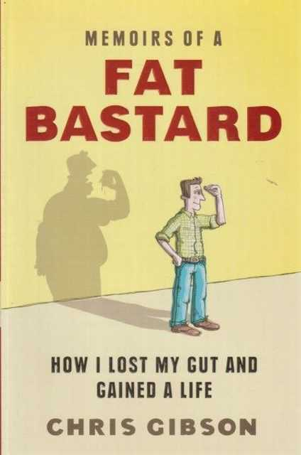 Memoirs Of A Fat Bastard - How I Lost My Gut And Gained A Life, Chris Gibson