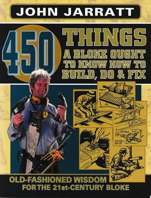 450 Things A Bloke Ought to Know How To Build, Do & Fix: Old fashioned Wisdom for the 21st Century Bloke, John Jarratt
