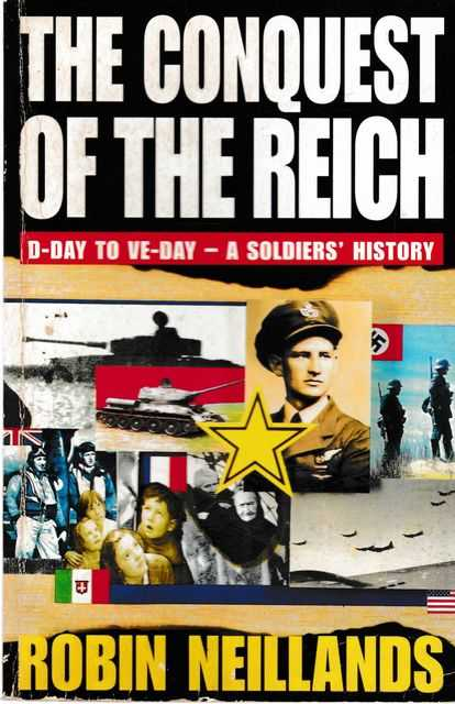 The Conquest of the Reich: D-Day to VE-Day - A Soldier's History, Robin Neillands