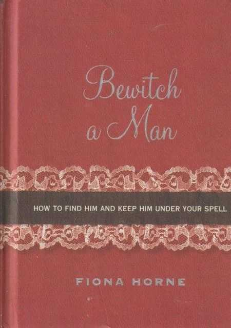 Bewitch A Man - How To Find Him And Keep Him Under Your Spell, Fiona Horne