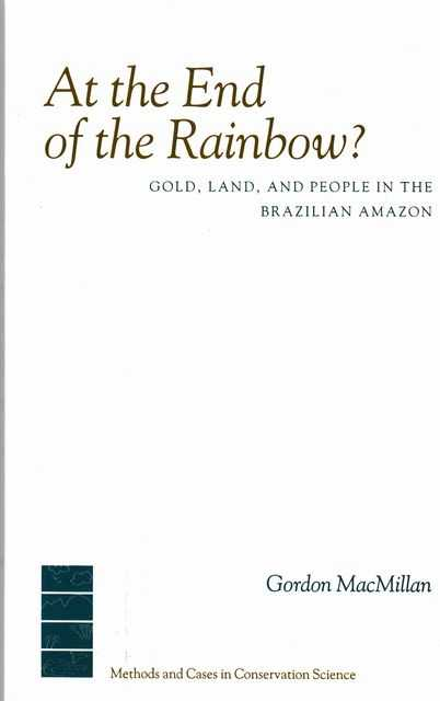 At The End Of The Rainbow - Gold, Land and People in the Brazilian Amazon, Gordon MacMillan