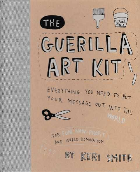The Guerilla Art Kit: Everything You Need to put Your Message Out In The World, Keri Smith