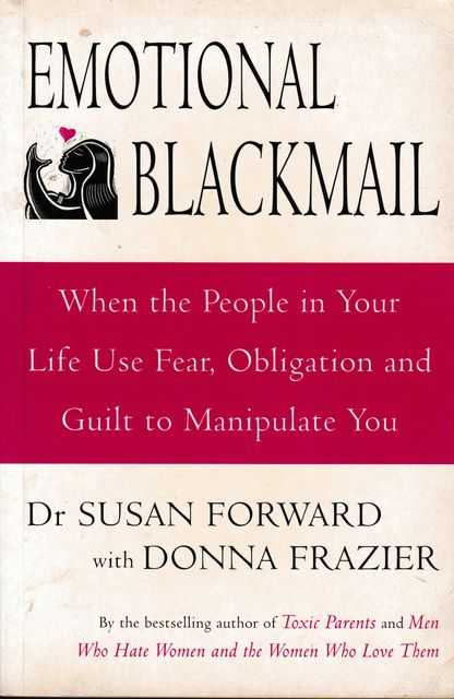 Emotional Blackmail - When The People In your Life Use Fear, Obligation And Guilt To manipulate You, Susan Forward and Donna Frazier