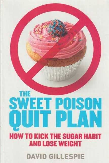 The Sweet Poison Quit Plan - How To Kick The Sugar Habit And Lose Weight, David Gillespie