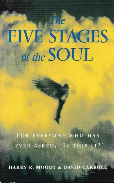 The Five Stages of the Soul: Charting the Spiritual Passages That Shape our Lives, Harry R. Moody and David Carroll