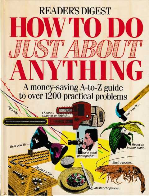 How To Do Just About Anything: A Money Saving A-Z Guide to over 1200 Practical Problems, Reader's Digest