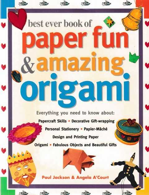 Best Ever Book of Paper Fun & Amazing Origami: Everything You Need to Know About: Papercraft Skills; Decorative Gift-Wrapping; Personal Stationery; Papier-Mache; Design and Printing Paper; Origami; Fabulous Objects and Beautiful Gifts, Paul Jackson & Angela A'Court