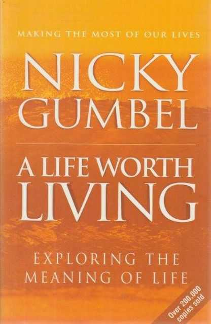 A Life Worth Living - Exploring The Meaning Of Life, Nicky Gumbel