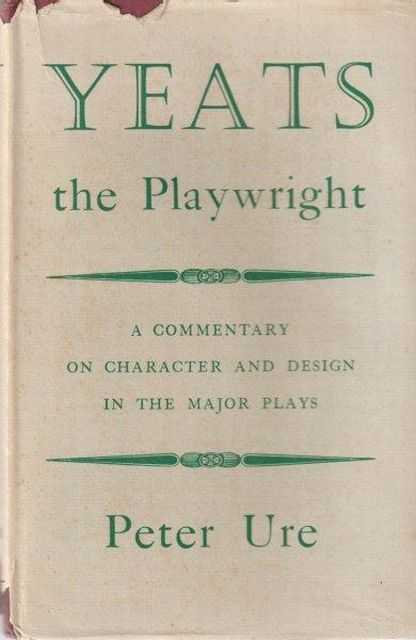 Yeats The Playwright: A Commentary on Character and Design in the Major Plays, Peter Ure