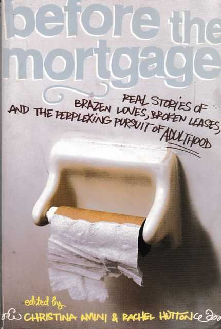 Before The Mortgage: Reat Stories of Brazen Loves, Broken Leases, and the Perplexing Pursuit of Adulthood, Christina Amini & Rachel Huton [Editors]