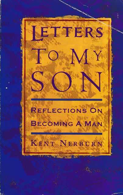 Letters to my Son: Reflection on Becoming A Man, Kent Nerburn