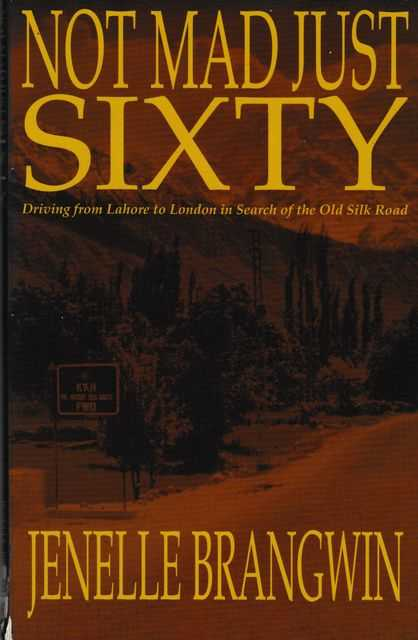 Not Mad Just Sixty: Driving from Lahore to London in Search of the Old Silk Road, Jenelle Brangwin