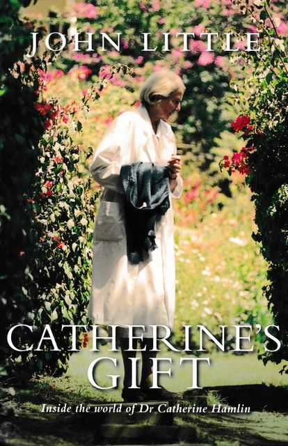 Catherine's Gift: Inside the World of Dr Catherine Hamlin, John Little