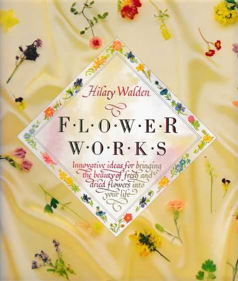 Flower Works: Innovative Ideas of Bringing The Beauty of Fresh and Dried Flowers Into Your Life, Hilary Walden