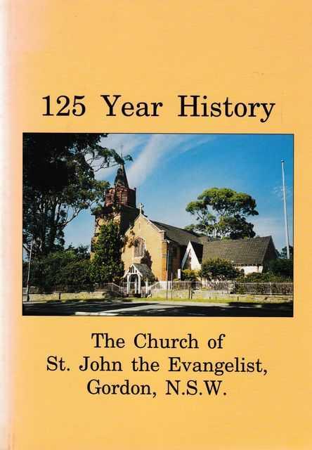 125 Year History: The Church of St. John the Evangelist, Gordon, NSW, John C. Moon [Editor]