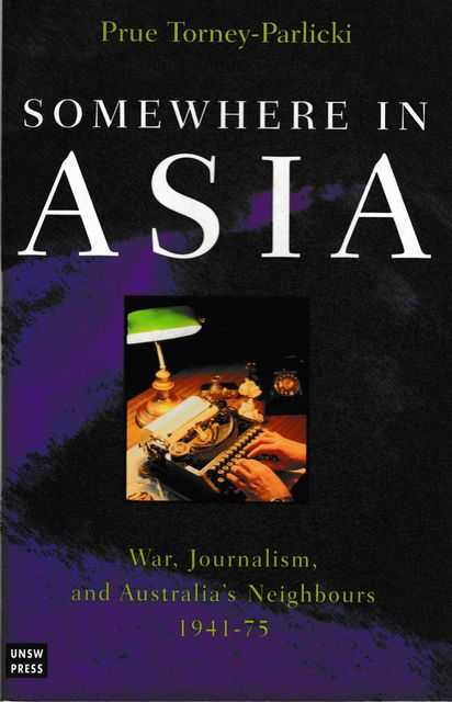 Somewhere in Asia: War, Journalism and Australia's Neighbours 1941-75, Prue Torney-Parlicki