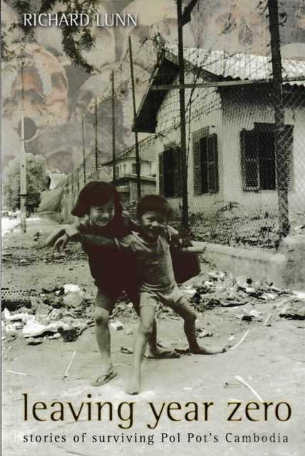 Leaving Year Zero: Stories of Surviving Pol Pot's Camboadia, Richard Lunn