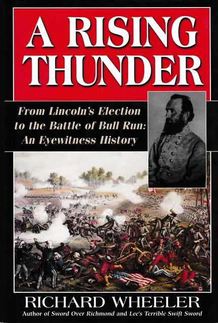 A Rising Thunder: From Lincoln's Election to the Battle of Bull Run: An Eyewitness history, Richard Wheeler