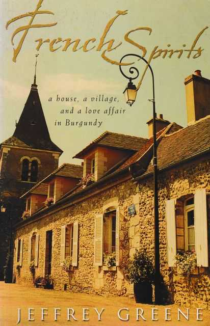 French Spirits: A House, A Village and A Love Affair in Burgundy, Jeffrey Greene