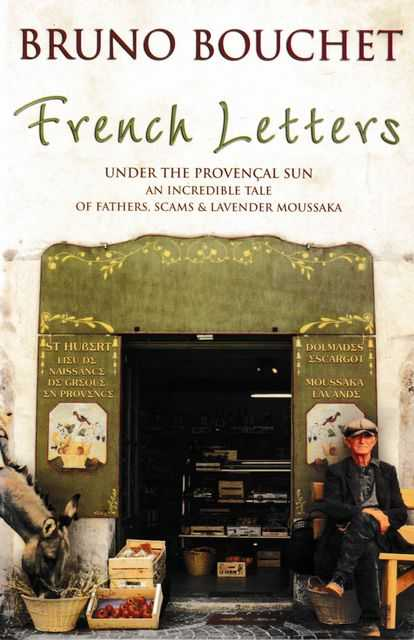 French Letters: Under the Provencal Sun An Incredible tale of Fathers, Scams & Lavender Moussaka, Bruno Bouchet