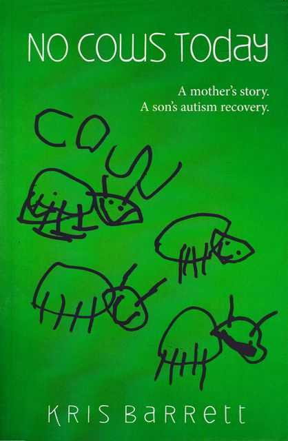 No Cows Today: A Mother's Story, A Son's Autism Recovery, Kris Barrett