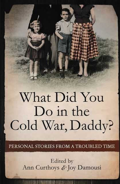 What Did You Do In The Cold War Daddy? Personal Stories from a Troubled Time, Ann Curthoys & Joy Damousi [Editors]