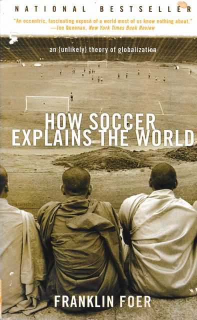 How Soccer Explains The World: An Unlikely Theory of Globalization, Franklin Foer