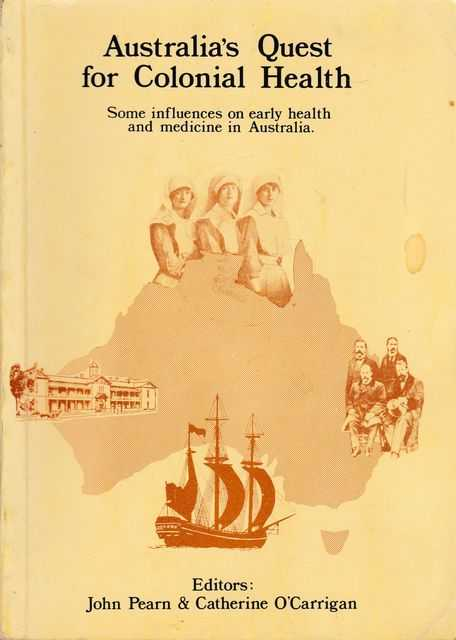Australia's Quest for Colonial Health: Some Influences on Early Health and Medicine in Australia, John Pearn & Catherine O'Carrigan [Editors]