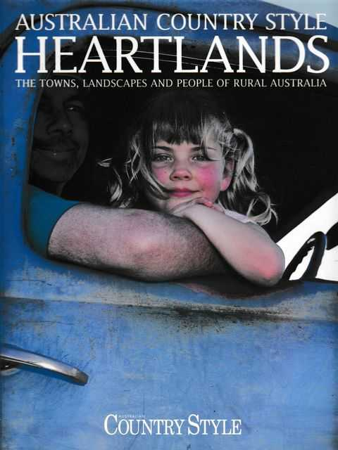 Australian Country Style: Heartlands: The Towns, Landscapes and People of Rural Australia, Australian Country Style