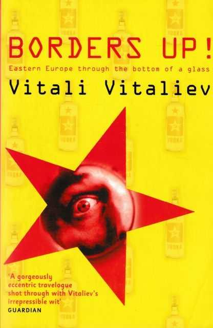 Borders Up!:Eastern Europe Through the Bottom of a Glass, Vitali Vitaliev
