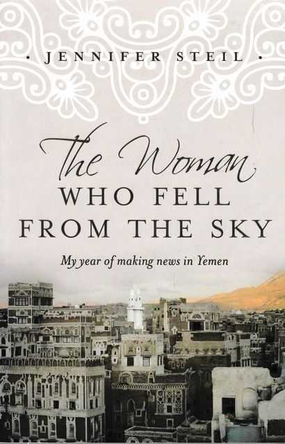 The Woman Who Fell From The Sky: My Year of Making News in Yemen, Jennifer Steil