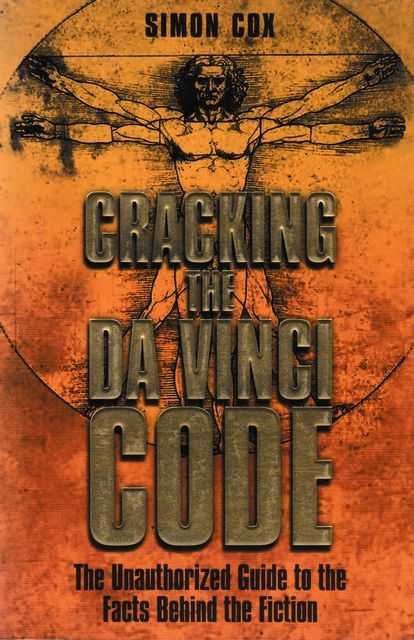 Cracking The Da Vinci Code - The Unauthorized Guide to the Facts Behind The Fiction, Simon Cox